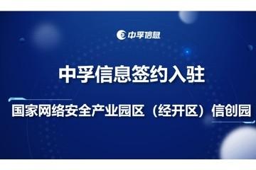 中孚信息签约入驻国家网络安全产业园区(经开区)信创园